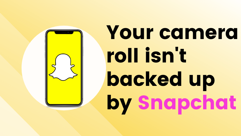Your camera roll isn't backed up by Snapchat