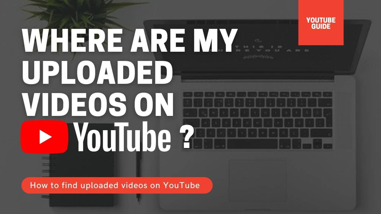 where are my uploaded videos on youtube? How to find them!